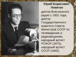 Юрий Борисович Левитан диктор Всесоюзного радио с 1931 года, диктор Государст