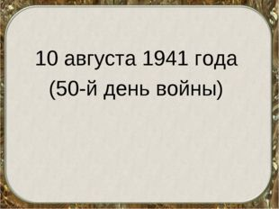 10 августа 1941 года (50-й день войны)