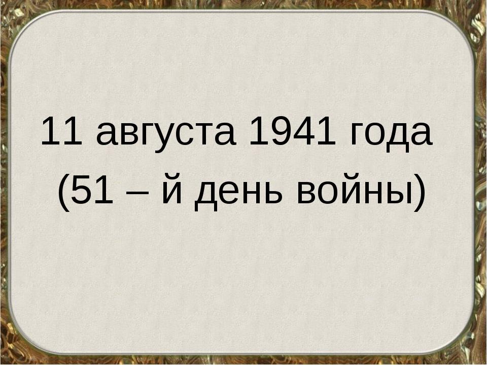 11 августа 1941 года (51 – й день войны)