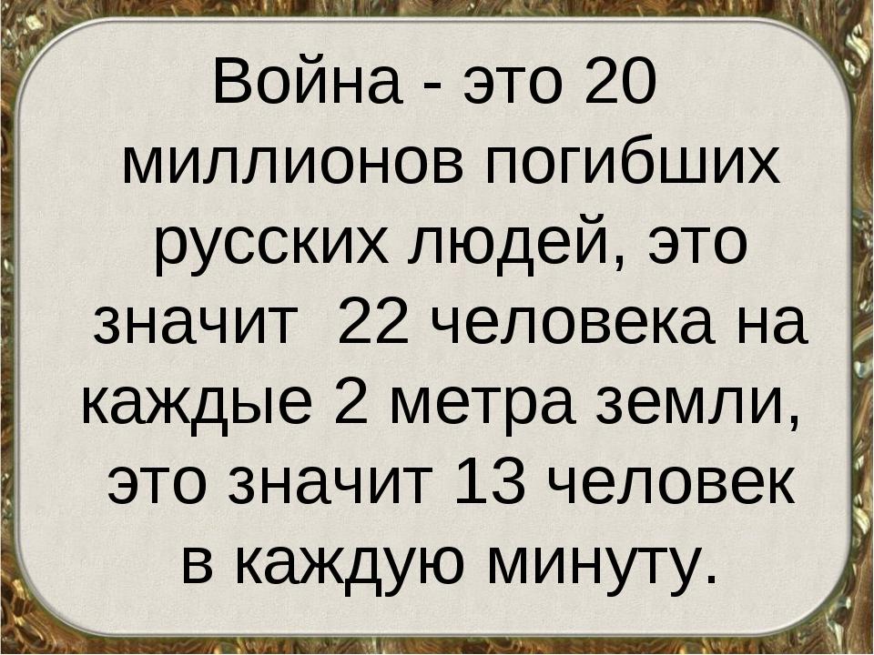 Война - это 20 миллионов погибших русских людей, это значит 22 человека на ка...