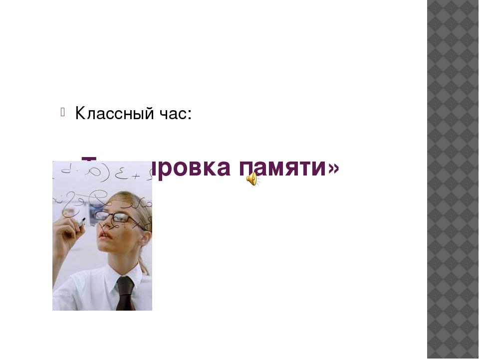 « Тренировка памяти» Классный час: АВТОР ПРЕЗЕНТАЦИИ: BОЛКОВА Е. В.