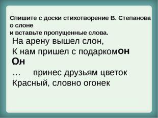 Спишите с доски стихотворение В. Степанова о слоне и вставьте пропущенные сл