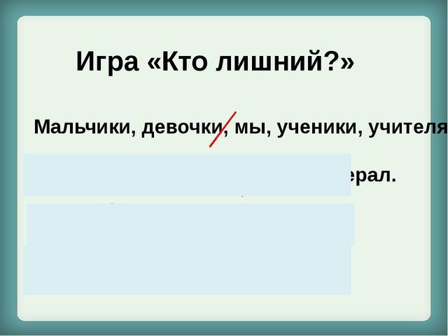 Игра «Кто лишний?» Мальчики, девочки, мы, ученики, учителя. Анна Петровна, л...