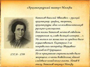 «Архитектурный театр» Москвы 1737/8 - 1799 Баженов Василий Иванович – русский