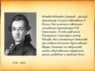 1738 - 1812 Матвей Федорович Казаков - русский архитектор, получил образовани