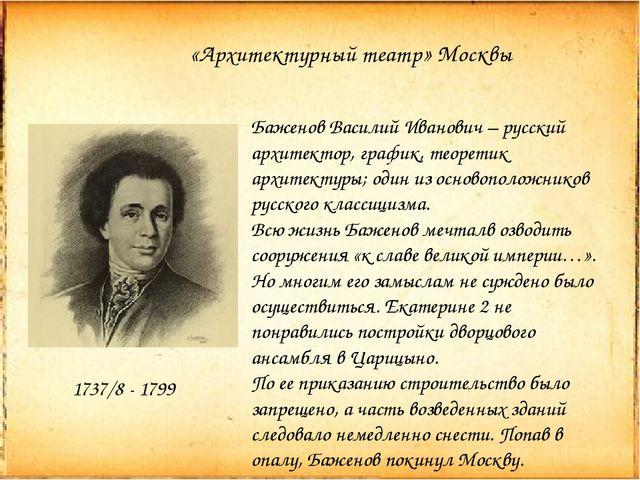 «Архитектурный театр» Москвы 1737/8 - 1799 Баженов Василий Иванович – русский...
