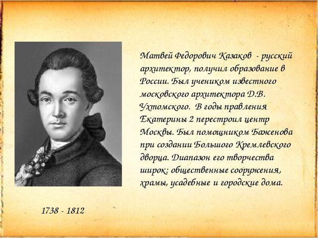 1738 - 1812 Матвей Федорович Казаков - русский архитектор, получил образовани...