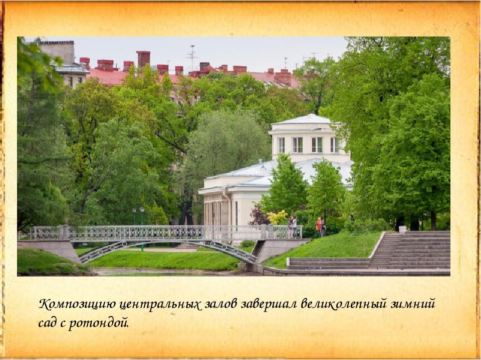 Композицию центральных залов завершал великолепный зимний сад с ротондой.