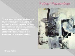 Роберт Раушенберг Brace. 1962 Художники поп-арта изображают то, что люди, кот