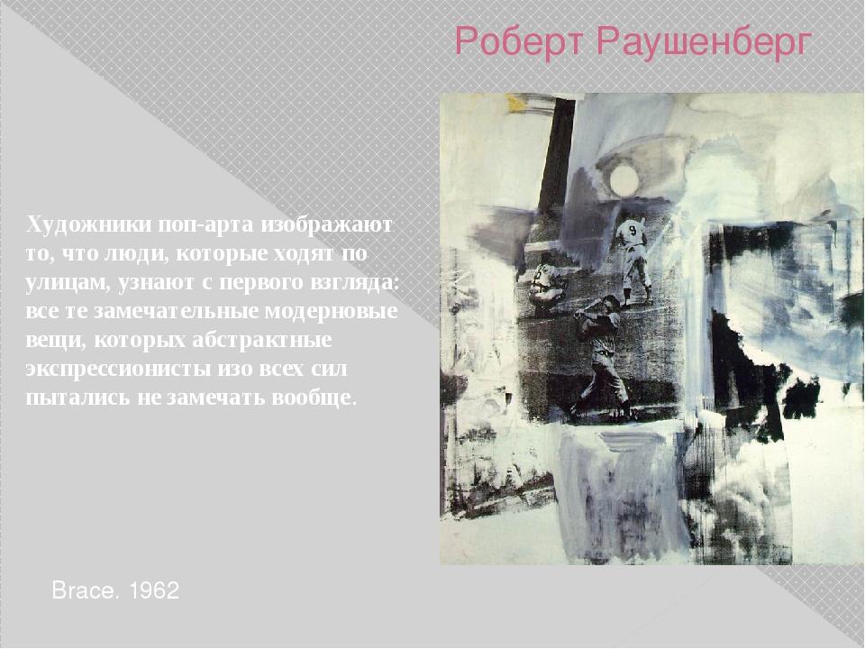 Роберт Раушенберг Brace. 1962 Художники поп-арта изображают то, что люди, кот...