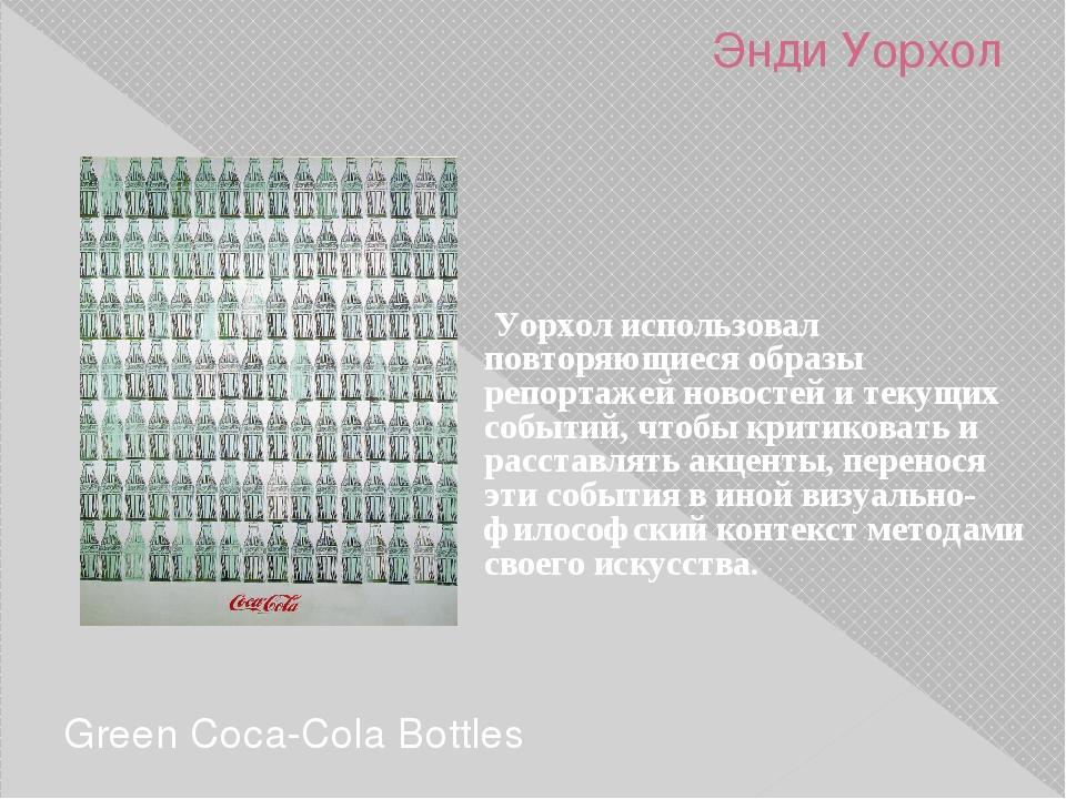 Энди Уорхол Green Coca-Cola Bottles Уорхол использовал повторяющиеся образы р...