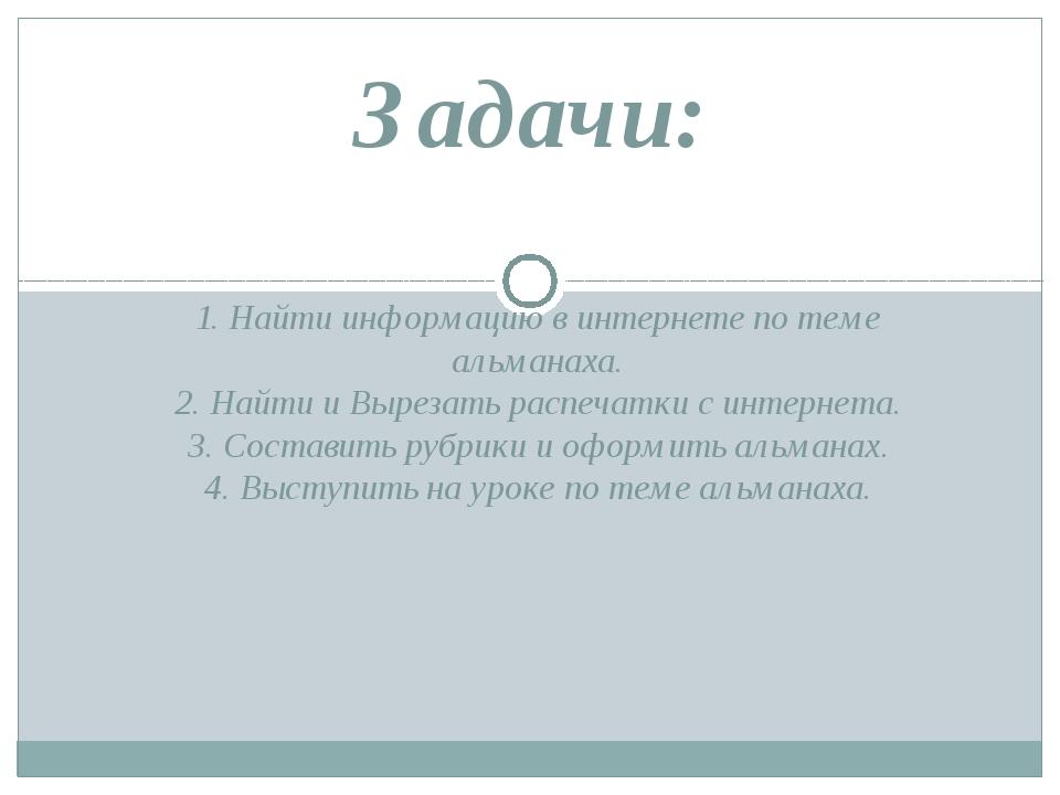 1. Найти информацию в интернете по теме альманаха. 2. Найти и Вырезать распеч...