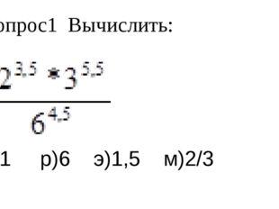 Вопрос1 Вычислить: а)1 р)6 э)1,5 м)2/3