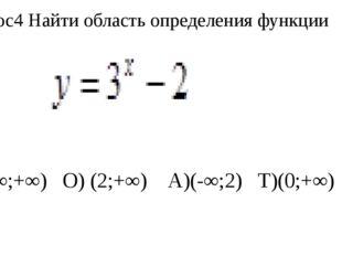 Вопрос4 Найти область определения функции Е) (-∞;+∞) О) (2;+∞) А)(-∞;2) Т)(0;