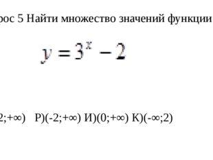 Вопрос 5 Найти множество значений функции О)[-2;+∞) Р)(-2;+∞) И)(0;+∞) К)(-∞;2)
