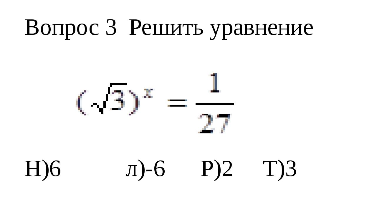 Вопрос 3 Решить уравнение Н)6 л)-6 Р)2 Т)3