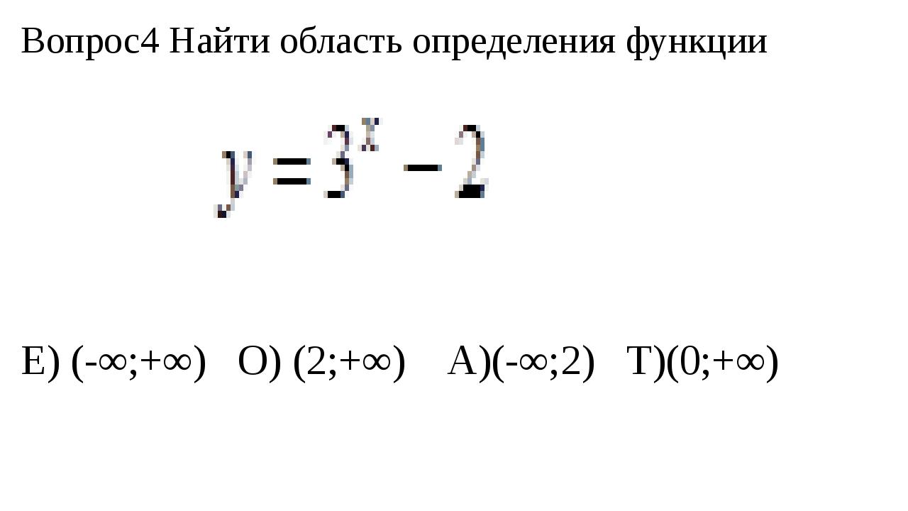 Вопрос4 Найти область определения функции Е) (-∞;+∞) О) (2;+∞) А)(-∞;2) Т)(0;...