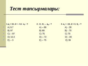 Тест тапсырмалары: 1.а1 = 10, d = - 0,1 а4 - ? 2. -3; -6; ... а25 - ? 3. а1 =