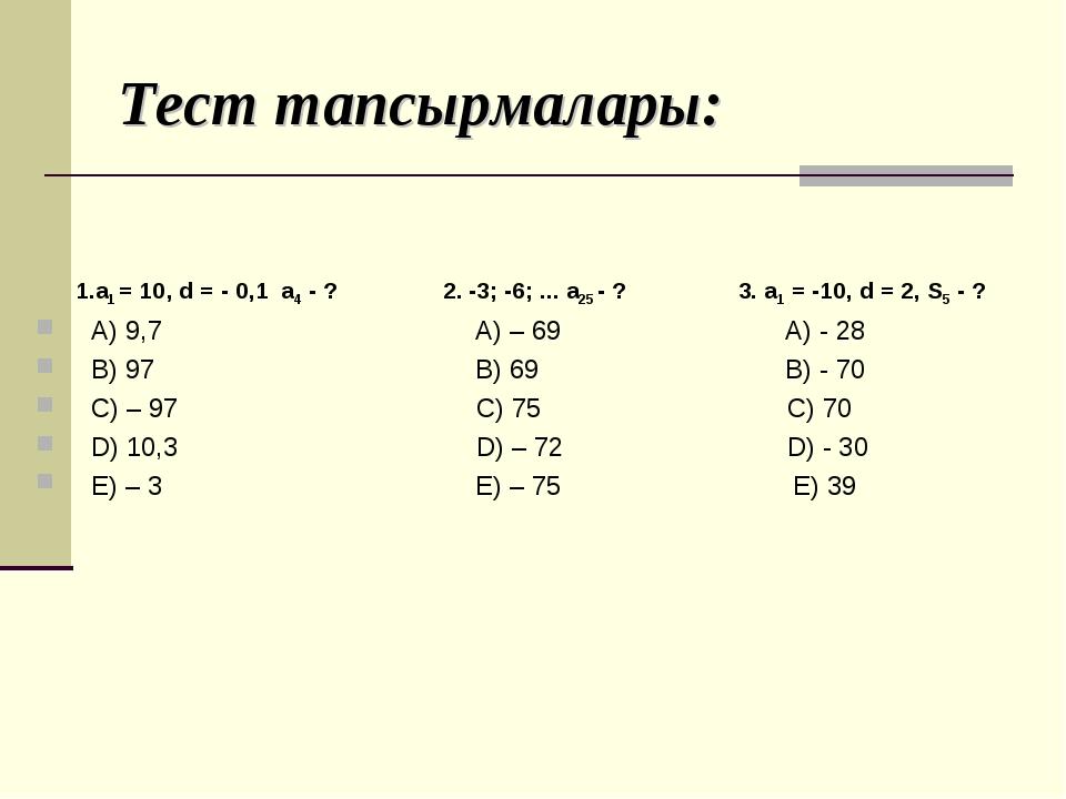 Тест тапсырмалары: 1.а1 = 10, d = - 0,1 а4 - ? 2. -3; -6; ... а25 - ? 3. а1 =...