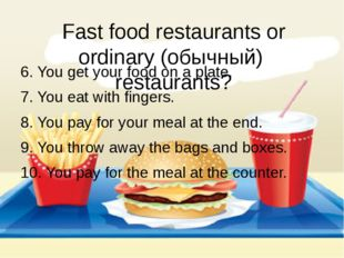 Fast food restaurants or ordinary (обычный) restaurants? 6. You get your food