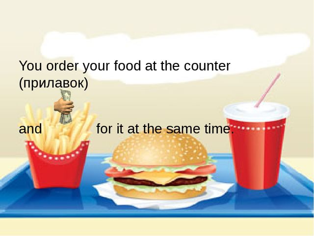 You order your food at the counter (прилавок) and for it at the same time.