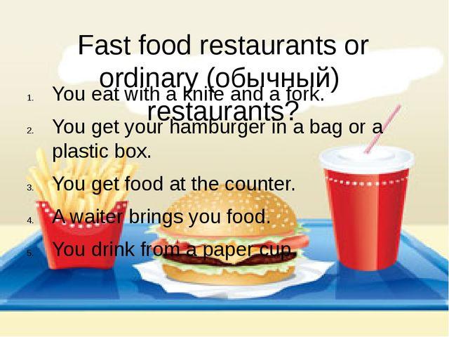 Fast food restaurants or ordinary (обычный) restaurants? You eat with a knife...
