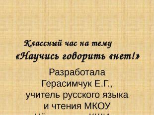 Классный час на тему «Научись говорить «нет!» Разработала Герасимчук Е.Г., уч