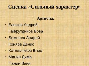 Сценка «Сильный характер» Артисты: Башков Андрей Гайфутдинов Вова Деменев Анд
