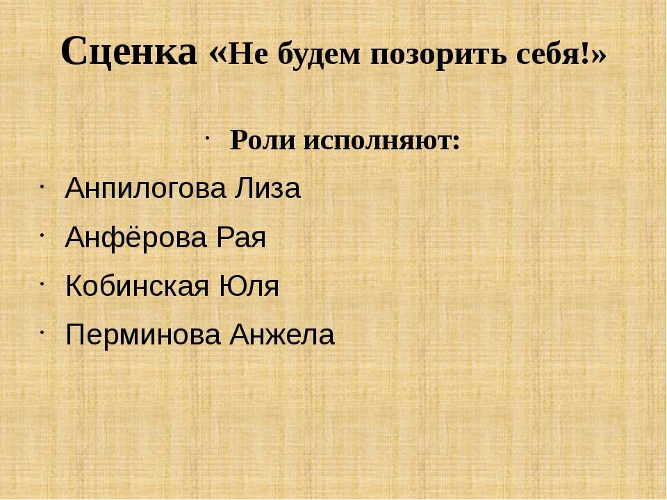 Сценка «Не будем позорить себя!» Роли исполняют: Анпилогова Лиза Анфёрова Рая...