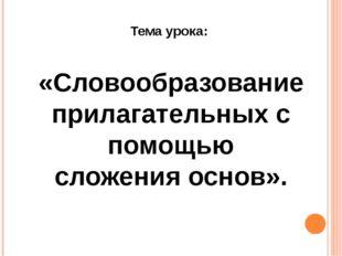 Тема урока: «Словообразование прилагательных с помощью сложения основ».