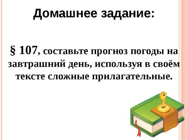 § 107, составьте прогноз погоды на завтрашний день, используя в своём тексте...
