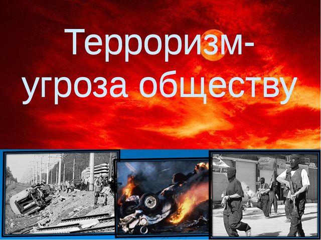 Терроризм- угроза обществу Терроризм- угроза обществу
