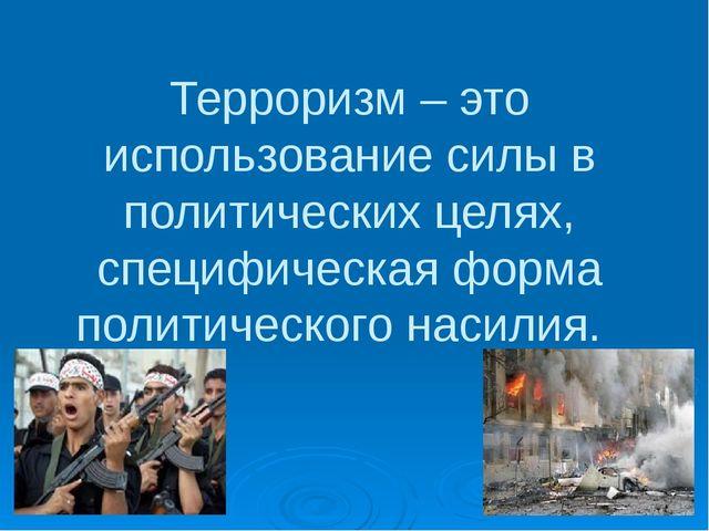 Терроризм – это использование силы в политических целях, специфическая форма...