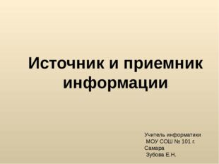 Источник и приемник информации Учитель информатики МОУ СОШ № 101 г. Самара Зу