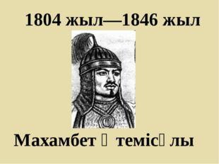 1804 жыл—1846 жыл Махамбет Өтемісұлы