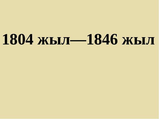 1804 жыл—1846 жыл