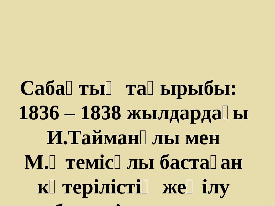 Сабақтың тақырыбы: 1836 – 1838 жылдардағы И.Тайманұлы мен М.Өтемісұлы бастаға...