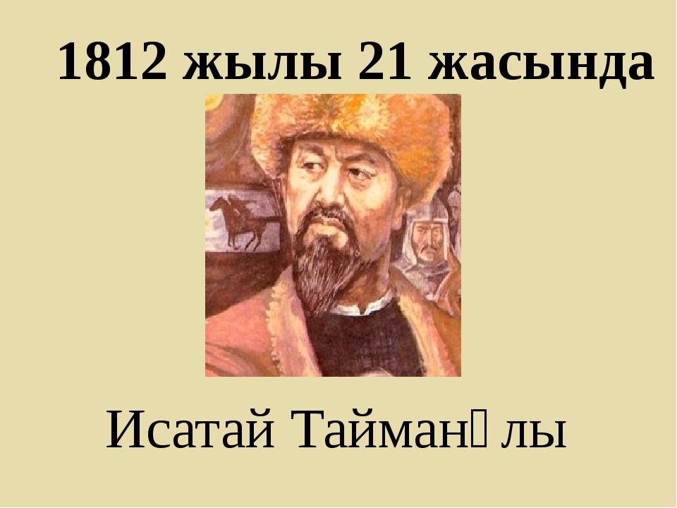 1812 жылы 21 жасында Исатай Тайманұлы