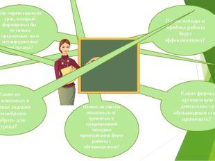 Какие методы и приёмы работы будут эффективными?       Как спроектирова