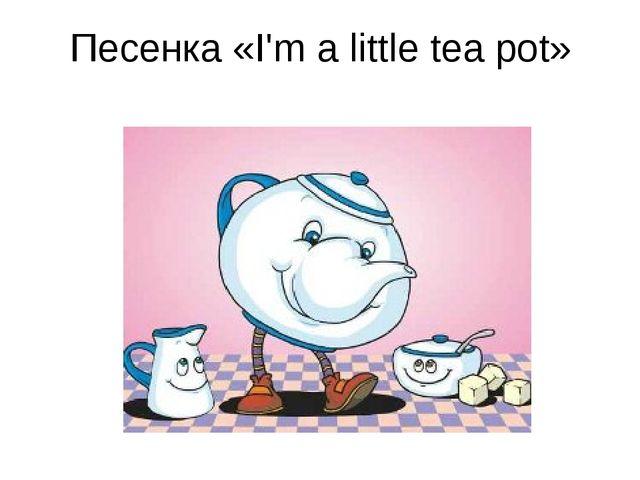 Песенка «I'm a little tea pot»