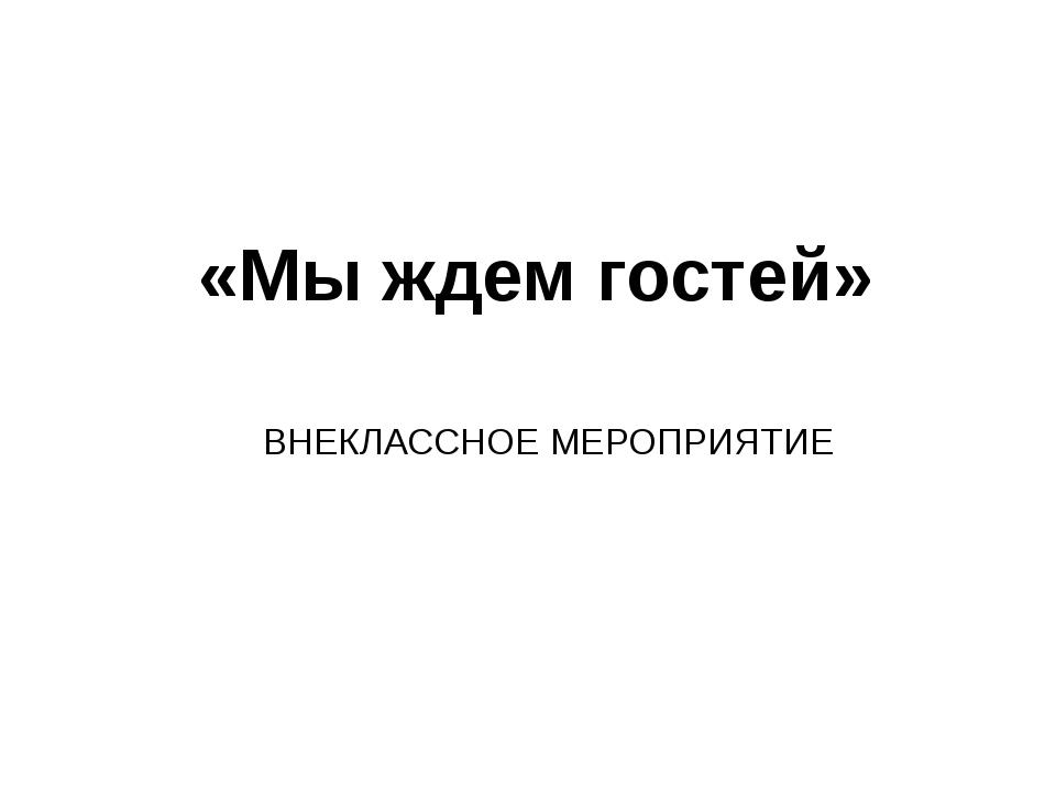 «Мы ждем гостей» ВНЕКЛАССНОЕ МЕРОПРИЯТИЕ