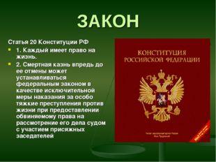 ЗАКОН Статья 20 Конституции РФ 1. Каждый имеет право на жизнь. 2. Смертная ка