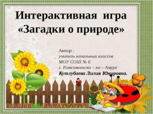 Автор : учитель начальных классов МОУ СОШ № 6 г. Комсомольска – на – Амуре Ку