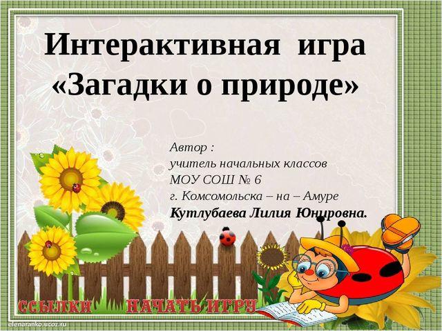 Автор : учитель начальных классов МОУ СОШ № 6 г. Комсомольска – на – Амуре Ку...