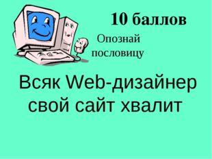 10 баллов Всяк Web-дизайнер свой сайт хвалит Опознай пословицу