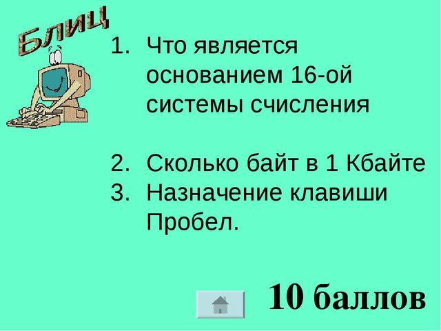 10 баллов Что является основанием 16-ой системы счисления Сколько байт в 1 Кб...