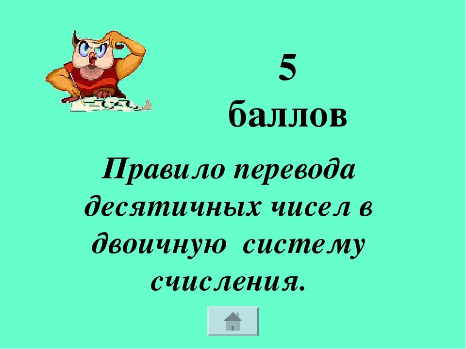 Правило перевода десятичных чисел в двоичную систему счисления. 5 баллов