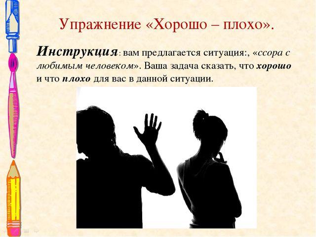 Упражнение «Хорошо – плохо». Инструкция: вам предлагается ситуация:, «ссора с...