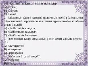 1.Елбасының анасының есімін атаңыздар А) Ақжан; В) Әлжан; С) Әминә. 2. Елбасы
