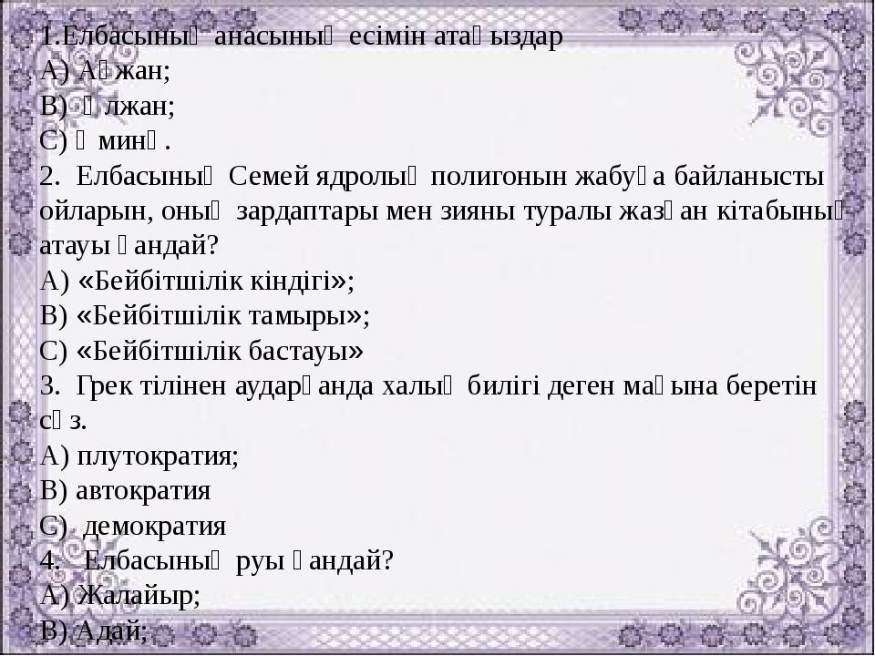 1.Елбасының анасының есімін атаңыздар А) Ақжан; В) Әлжан; С) Әминә. 2. Елбасы...